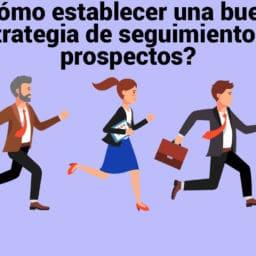 ¿Cómo establecer una buena estrategia de seguimiento de prospectos?