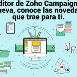 El editor de Zoho Campaigns se renueva, conoce las novedades que trae para ti.